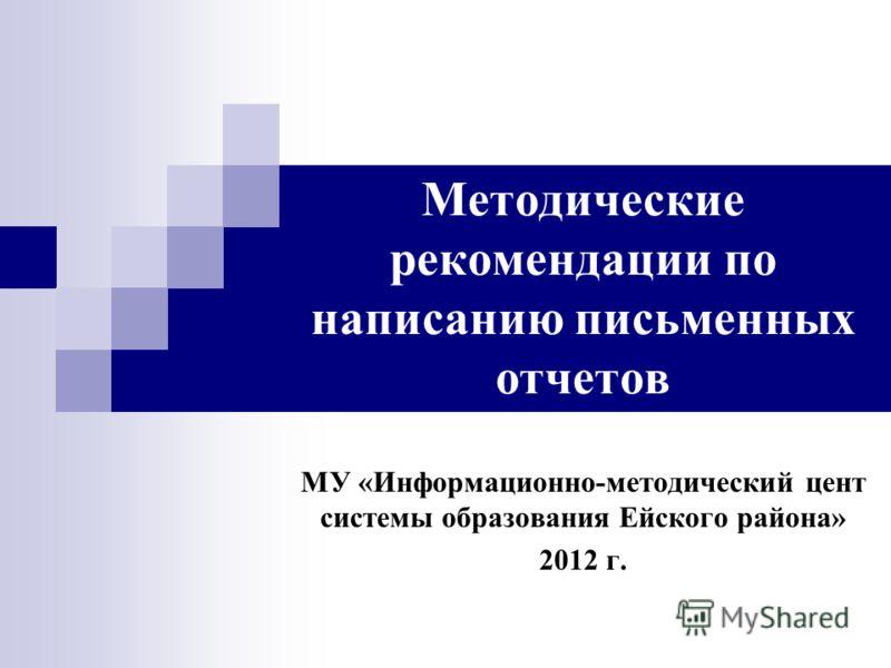 Методические рекомендации по написанию письменных отчетов МУ «Информационно-методический цент системы образования Ейского района» 2012 г.