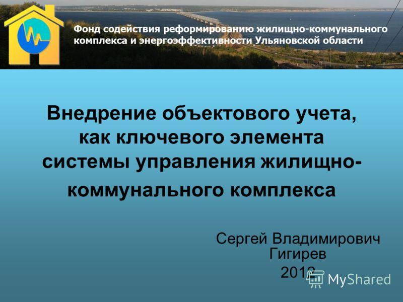 Внедрение объектового учета, как ключевого элемента системы управления жилищно- коммунального комплекса Сергей Владимирович Гигирев 2012