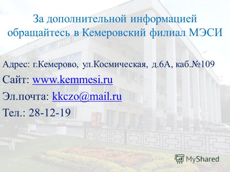 За дополнительной информацией обращайтесь в Кемеровский филиал МЭСИ Адрес: г.Кемерово, ул.Космическая, д.6А, каб.109 Сайт: www.kemmesi.ruwww.kemmesi.ru Эл.почта: kkczo@mail.rukkczo@mail.ru Тел.: 28-12-19