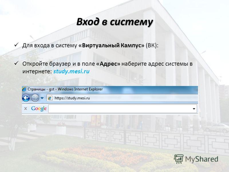 Вход в систему Для входа в систему «Виртуальный Кампус» (ВК): Откройте браузер и в поле «Адрес» наберите адрес системы в интернете: study.mesi.ru