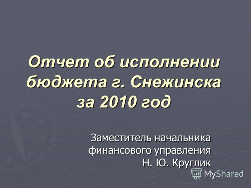Отчет об исполнении бюджета г. Снежинска за 2010 год Заместитель начальника финансового управления Н. Ю. Круглик