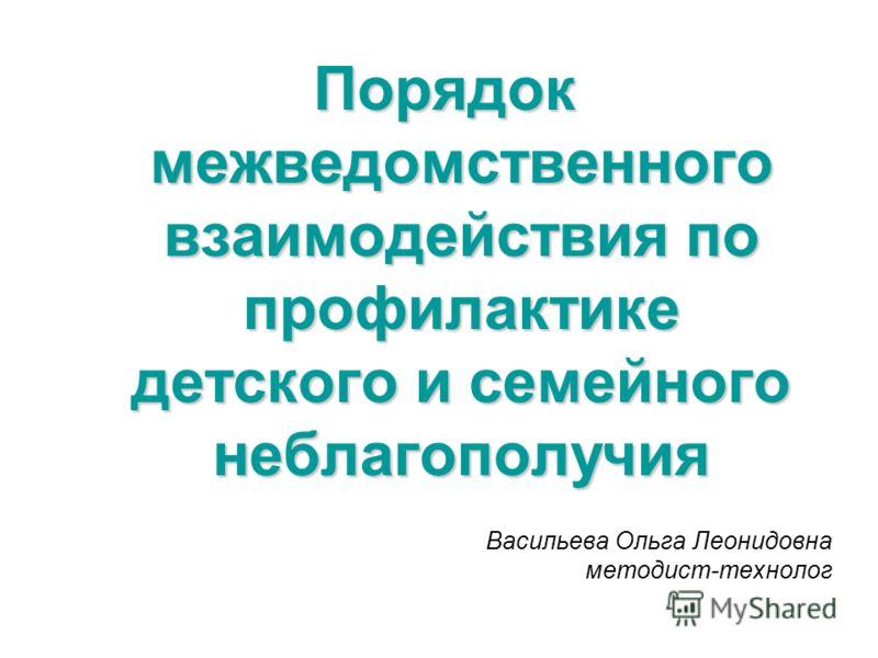 Васильева Ольга Леонидовна методист-технолог Порядок межведомственного взаимодействия по профилактике детского и семейного неблагополучия