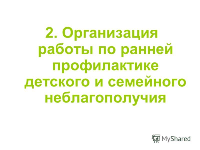 2. Организация работы по ранней профилактике детского и семейного неблагополучия