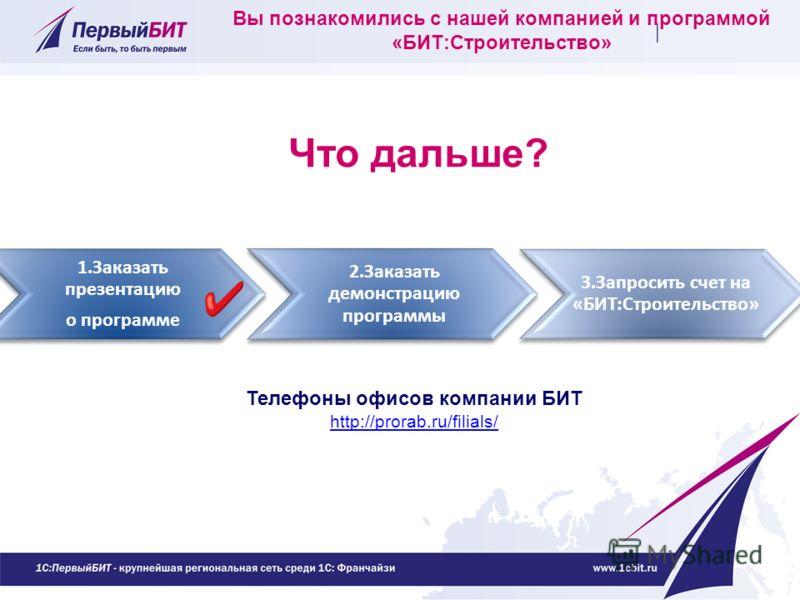 Вы познакомились с нашей компанией и программой «БИТ:Строительство» 1.Заказать презентацию о программе 2.Заказать демонстрацию программы 3.Запросить счет на «БИТ:Строительство» Телефоны офисов компании БИТ http://prorab.ru/filials/ Что дальше?