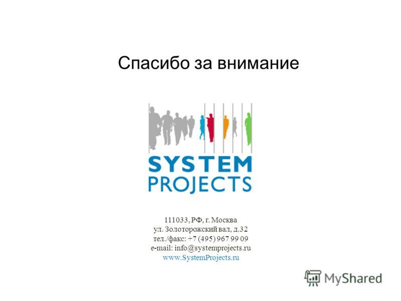 111033, РФ, г. Москва ул. Золоторожский вал, д.32 тел./факс: +7 (495) 967 99 09 e-mail: info@systemprojects.ru www.SystemProjects.ru Спасибо за внимание