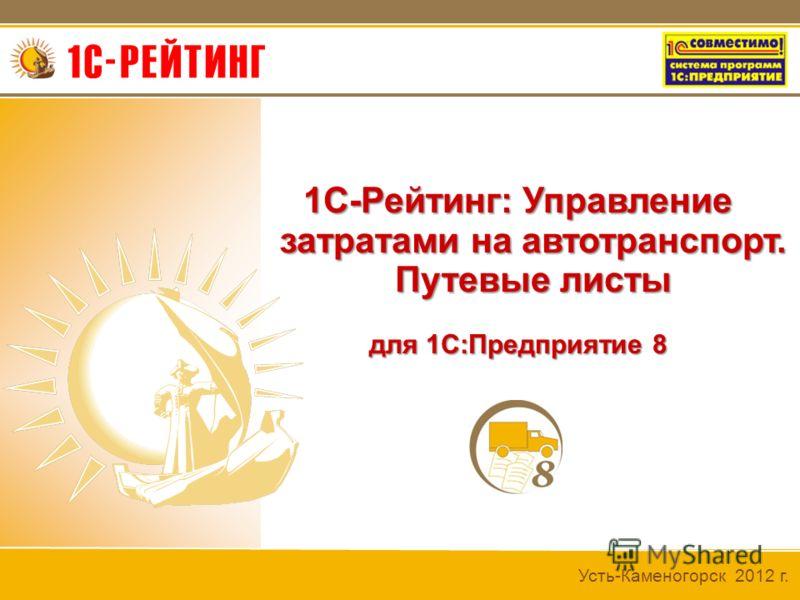 Усть-Каменогорск 2012 г. 1С-Рейтинг: Управление затратами на автотранспорт. Путевые листы для 1С:Предприятие 8