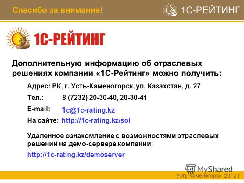 Усть-Каменогорск 2012 г. 1С-РЕЙТИНГ Спасибо за внимание! Удаленное ознакомление с возможностями отраслевых решений на демо-сервере компании: http://1c-rating.kz/demoserver На сайте: Адрес: РК, г. Усть-Каменогорск, ул. Казахстан, д. 27 http://1c-ratin