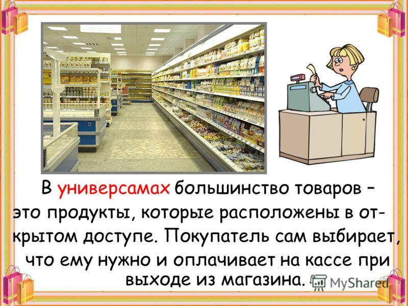 В универсамах большинство товаров – это продукты, которые расположены в от- крытом доступе. Покупатель сам выбирает, что ему нужно и оплачивает на кассе при выходе из магазина.