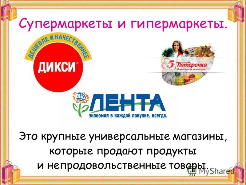Супермаркеты и гипермаркеты. Это крупные универсальные магазины, которые продают продукты и непродовольственные товары.