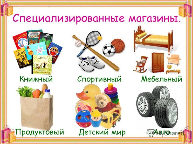 Специализированные магазины. КнижныйСпортивныйМебельный ПродуктовыйДетский мирАвто