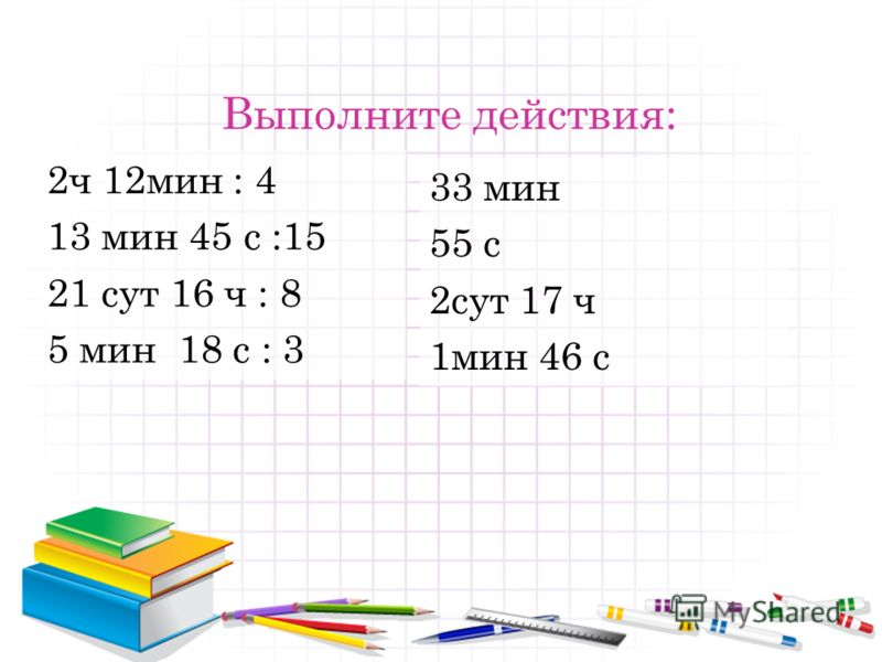 Выполните действия: 2ч 12мин : 4 13 мин 45 с :15 21 сут 16 ч : 8 5 мин 18 с : 3 33 мин 55 с 2сут 17 ч 1мин 46 с