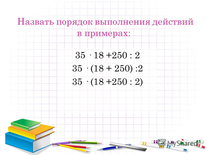 Назвать порядок выполнения действий в примерах: 35 · 18 +250 : 2 35 · (18 + 250) :2 35 · (18 +250 : 2)