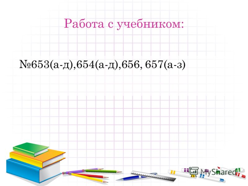 Работа с учебником: 653(а-д),654(а-д),656, 657(а-з)