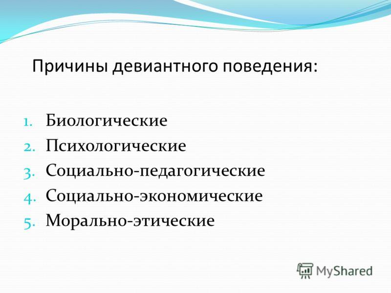 Причины девиантного поведения: 1. Биологические 2. Психологические 3. Социально-педагогические 4. Социально-экономические 5. Морально-этические
