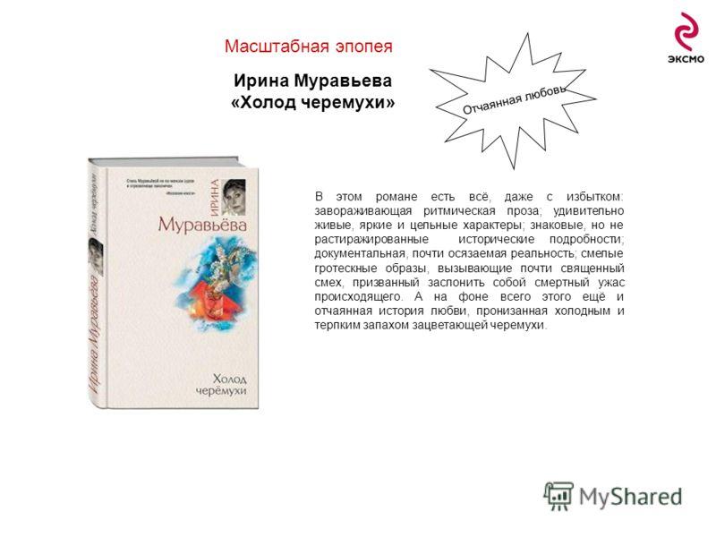 Масштабная эпопея Ирина Муравьева «Холод черемухи» В этом романе есть всё, даже с избытком: завораживающая ритмическая проза; удивительно живые, яркие и цельные характеры; знаковые, но не растиражированные исторические подробности; документальная, по