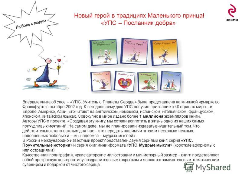 Впервые книга об Упсе – «УПС. Учитель с Планеты Сердца» была представлена на книжной ярмарке во Франкфурте в октябре 2002 год. К сегодняшнему дню УПС получил признание в 40 странах мира – в Европе, Америке, Азии. Его читают на английском, немецком, и