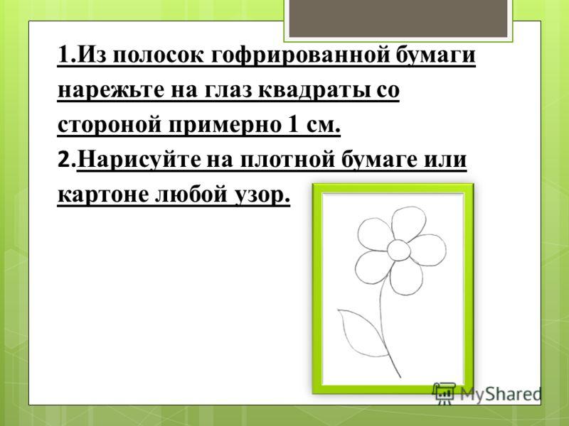 1.Из полосок гофрированной бумаги нарежьте на глаз квадраты со стороной примерно 1 см. 2. Нарисуйте на плотной бумаге или картоне любой узор.