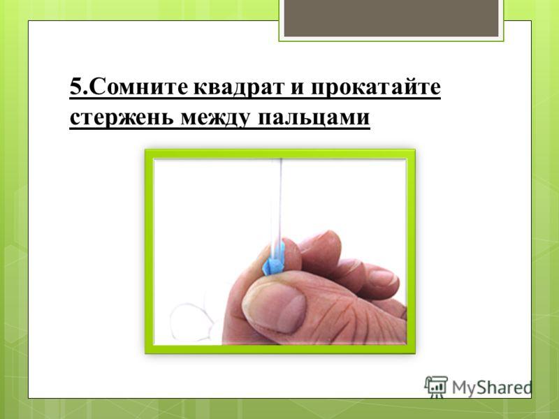 5.Сомните квадрат и прокатайте стержень между пальцами