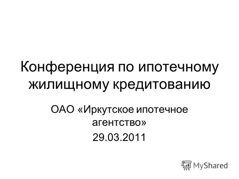 Конференция по ипотечному жилищному кредитованию ОАО «Иркутское ипотечное агентство» 29.03.2011