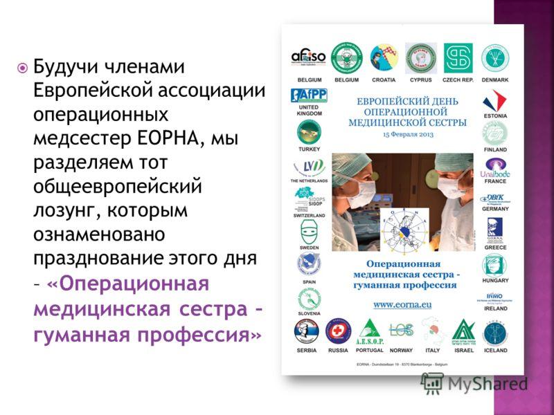 Будучи членами Европейской ассоциации операционных медсестер ЕОРНА, мы разделяем тот общеевропейский лозунг, которым ознаменовано празднование этого дня – «Операционная медицинская сестра – гуманная профессия»