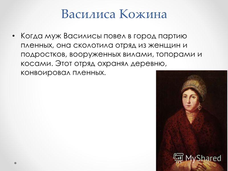 Василиса Кожина Когда муж Василисы повел в город партию пленных, она сколотила отряд из женщин и подростков, вооруженных вилами, топорами и косами. Этот отряд охранял деревню, конвоировал пленных.