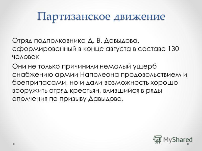 Партизанское движение Отряд подполковника Д. В. Давыдова, сформированный в конце августа в составе 130 человек Они не только причинили немалый ущерб снабжению армии Наполеона продовольствием и боеприпасами, но и дали возможность хорошо вооружить отря