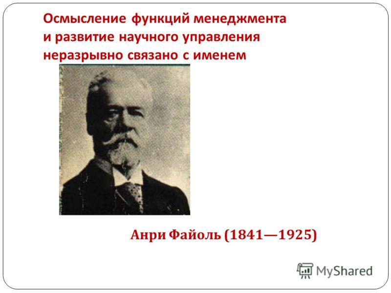 Осмысление функций менеджмента и развитие научного управления неразрывно связано с именем Анри Файоль (18411925)