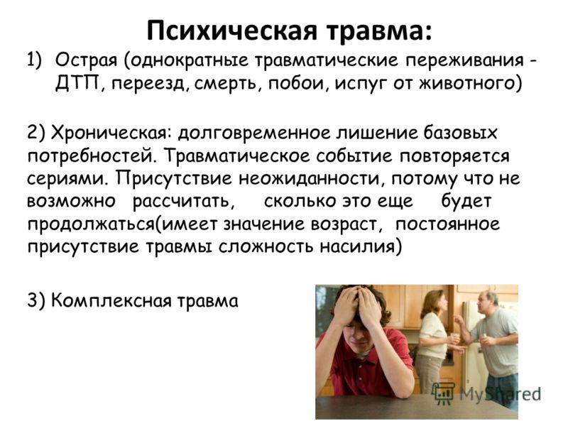 Психическая травма: 1)Острая (однократные травматические переживания - ДТП, переезд, смерть, побои, испуг от животного) 2) Хроническая: долговременное лишение базовых потребностей. Травматическое событие повторяется сериями. Присутствие неожиданности