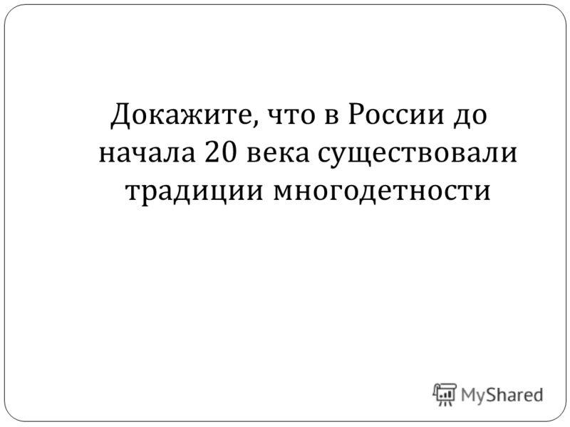 Докажите, что в России до начала 20 века существовали традиции многодетности