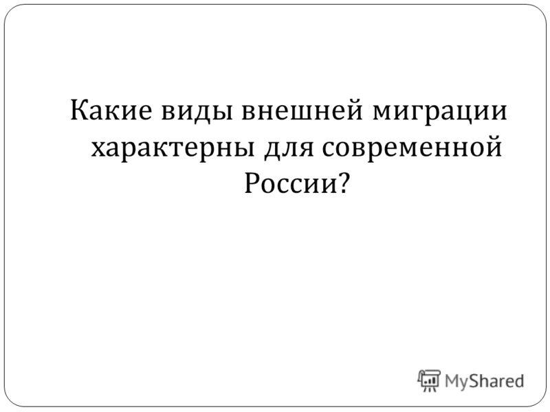 Какие виды внешней миграции характерны для современной России ?