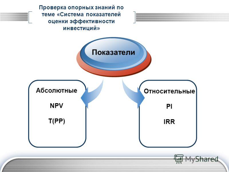 Проверка опорных знаний по теме «Система показателей оценки эффективности инвестиций» Абсолютные NPV T(PP) Показатели Относительные PI IRR