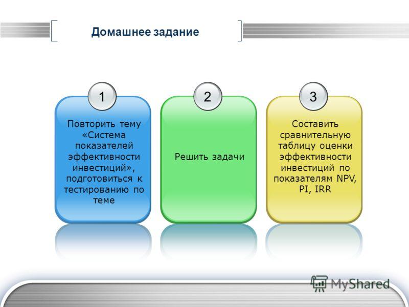 Домашнее задание 1 Повторить тему «Система показателей эффективности инвестиций», подготовиться к тестированию по теме 2 Решить задачи 3 Составить сравнительную таблицу оценки эффективности инвестиций по показателям NPV, PI, IRR