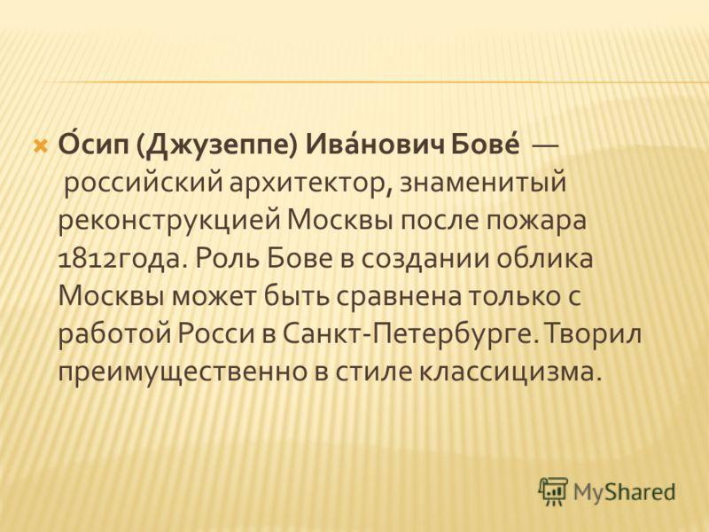Осип ( Джузеппе ) Иванович Бове российский архитектор, знаменитый реконструкцией Москвы после пожара 1812 года. Роль Бове в создании облика Москвы может быть сравнена только с работой Росси в Санкт - Петербурге. Творил преимущественно в стиле классиц