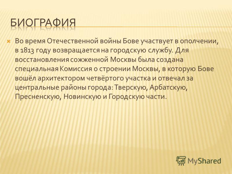 Во время Отечественной войны Бове участвует в ополчении, в 1813 году возвращается на городскую службу. Для восстановления сожженной Москвы была создана специальная Комиссия о строении Москвы, в которую Бове вошёл архитектором четвёртого участка и отв