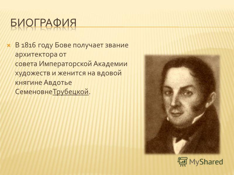 В 1816 году Бове получает звание архитектора от совета Императорской Академии художеств и женится на вдовой княгине Авдотье СеменовнеТрубецкой.