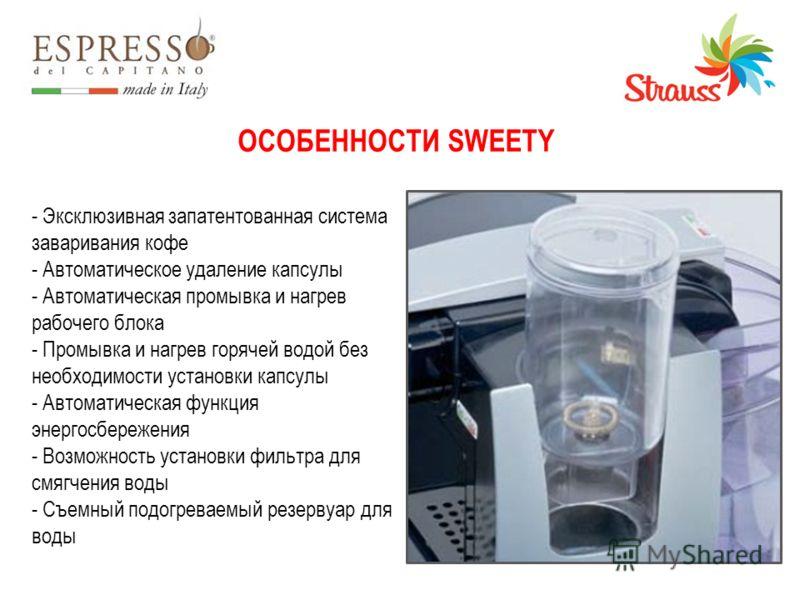 ОСОБЕННОСТИ SWEETY - Эксклюзивная запатентованная система заваривания кофе - Автоматическое удаление капсулы - Автоматическая промывка и нагрев рабочего блока - Промывка и нагрев горячей водой без необходимости установки капсулы - Автоматическая функ