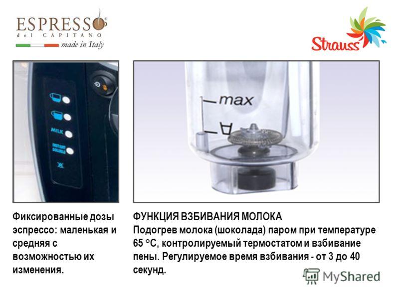 Фиксированные дозы эспрессо: маленькая и средняя с возможностью их изменения. ФУНКЦИЯ ВЗБИВАНИЯ МОЛОКА Подогрев молока (шоколада) паром при температуре 65 °C, контролируемый термостатом и взбивание пены. Регулируемое время взбивания - от 3 до 40 секу