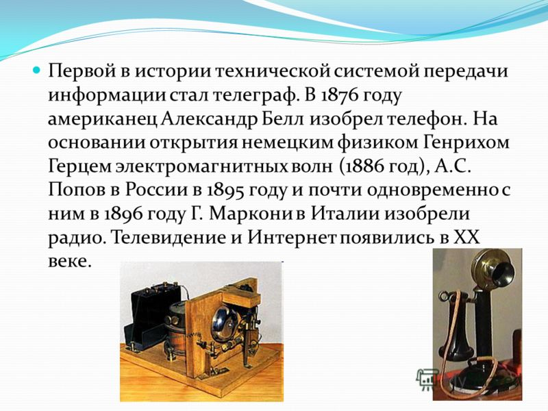 Первой в истории технической системой передачи информации стал телеграф. В 1876 году американец Александр Белл изобрел телефон. На основании открытия немецким физиком Генрихом Герцем электромагнитных волн (1886 год), А.С. Попов в России в 1895 году и