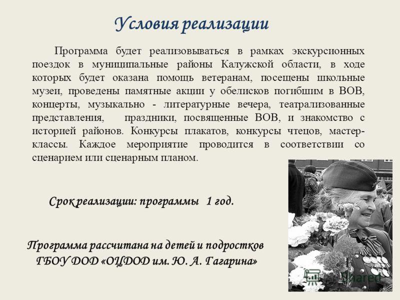 Условия реализации Программа будет реализовываться в рамках экскурсионных поездок в муниципальные районы Калужской области, в ходе которых будет оказана помощь ветеранам, посещены школьные музеи, проведены памятные акции у обелисков погибшим в ВОВ, к