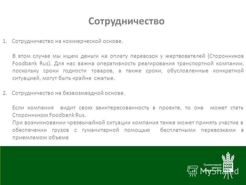 Сотрудничество 1.Сотрудничество на коммерческой основе. В этом случае мы ищем деньги на оплату перевозок у жертвователей (Сторонников Foodbank Rus). Для нас важна оперативность реагирования транспортной компании, поскольку сроки годности товаров, а т