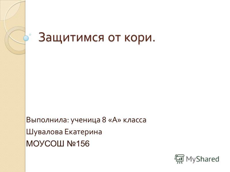 Защитимся от кори. Выполнила : ученица 8 « А » класса Шувалова Екатерина МОУСОШ 156