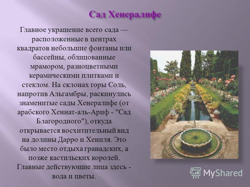 Главное украшение всего сада расположенные в центрах квадратов небольшие фонтаны или бассейны, облицованные мрамором, разноцветными керамическими плитками и стеклом. На склонах горы Соль, напротив Альгамбры, раскинулись знаменитые сады Хенералифе ( о