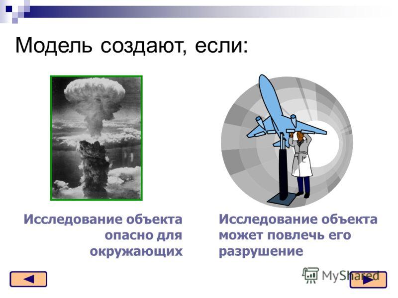 Модель создают, если: Исследование объекта опасно для окружающих Исследование объекта может повлечь его разрушение