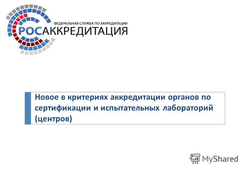Новое в критериях аккредитации органов по сертификации и испытательных лабораторий ( центров )