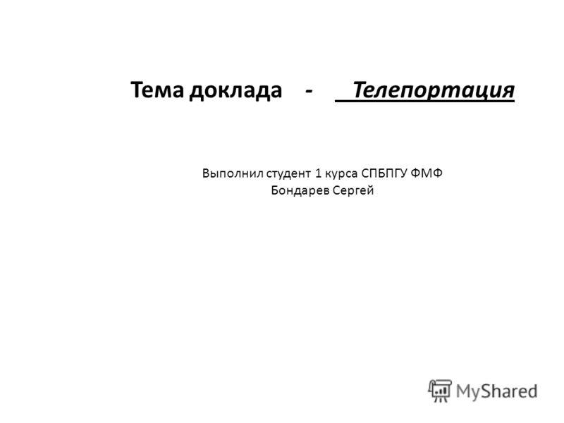 Тема доклада - Телепортация Выполнил студент 1 курса СПБПГУ ФМФ Бондарев Сергей