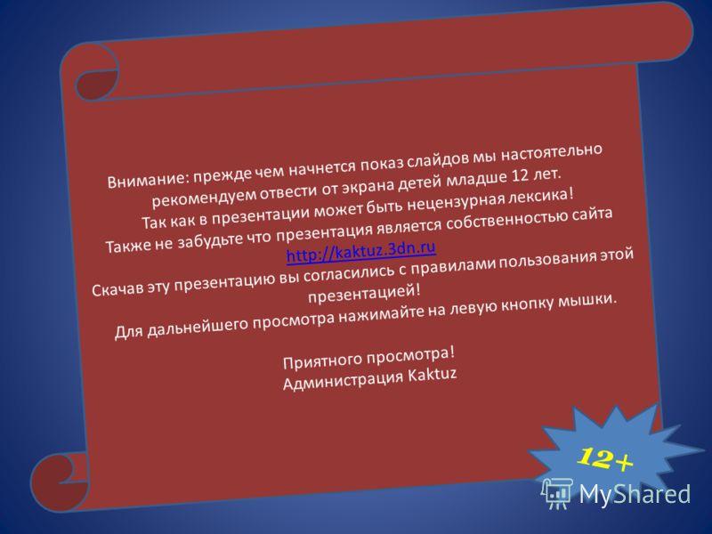 Внимание: прежде чем начнется показ слайдов мы настоятельно рекомендуем отвести от экрана детей младше 12 лет. Так как в презентации может быть нецензурная лексика! Также не забудьте что презентация является собственностью сайта http://kaktuz.3dn.ru