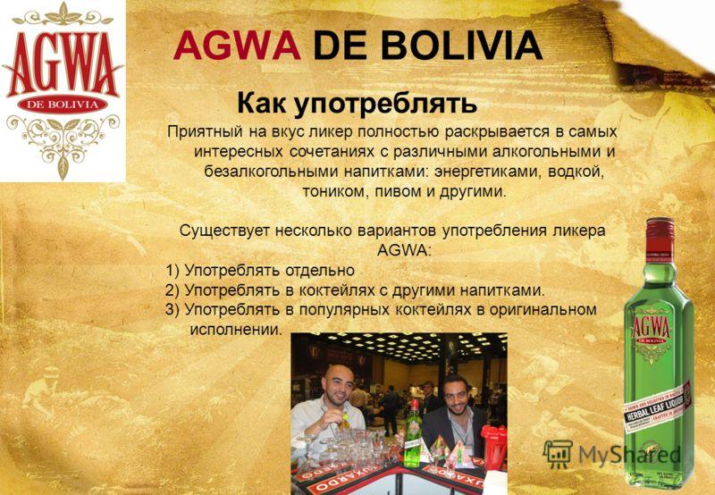 Как употреблять AGWA DE BOLIVIA Приятный на вкус ликер полностью раскрывается в самых интересных сочетаниях с различными алкогольными и безалкогольными напитками: энергетиками, водкой, тоником, пивом и другими. Существует несколько вариантов употребл