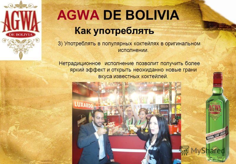 AGWA DE BOLIVIA 3) Употреблять в популярных коктейлях в оригинальном исполнении. Нетрадиционное исполнение позволит получить более яркий эффект и открыть неожиданно новые грани вкуса известных коктейлей. Как употреблять