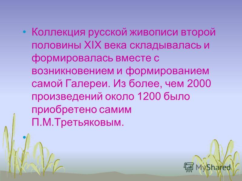 Коллекция русской живописи второй половины XIX века складывалась и формировалась вместе с возникновением и формированием самой Галереи. Из более, чем 2000 произведений около 1200 было приобретено самим П.М.Третьяковым.