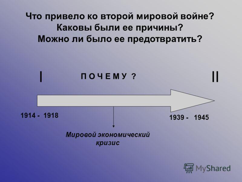 III 1914 - 1939 - 1918 1945 Мировой экономический кризис П О Ч Е М У ? Что привело ко второй мировой войне? Каковы были ее причины? Можно ли было ее предотвратить?